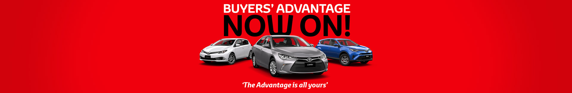 Toyota - National Offer - Buyers Advantage Now On! 'The advantage is all yours'
